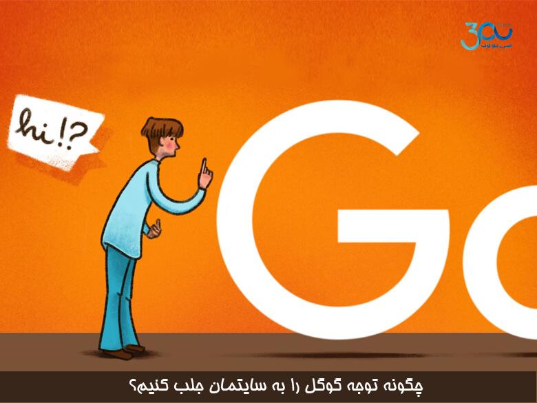 چگونه توجه موتور جستجوی گوگل را به وب سایتمان جلب کنیم ؟